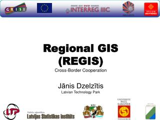 Regional GIS (REGIS)  Cross-Border Cooperation Jānis Dzelzītis Latvian Technology Park