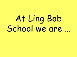 At Ling Bob School we are …