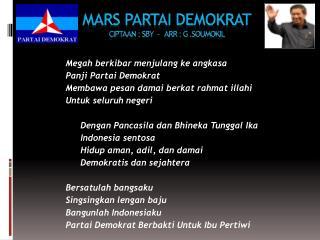 MARS PARTAI DEMOKRAT Ciptaan  : SBY  -    Arr  : G . Soumokil