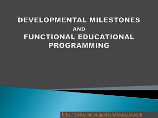 DEVELOPMENTAL MILESTONES  AND FUNCTIONAL EDUCATIONAL PROGRAMMING