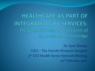 Dr. Sam Thenya  CEO – The Nairobi Women's Hospital 5 th  GTZ Health Sector Network Meeting
