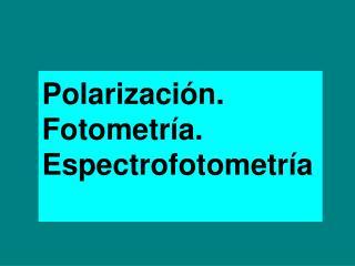 Polarización. Fotometría. Espectrofotometría