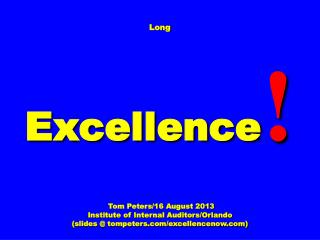 Long Excellence ! Tom Peters/16 August 2013 Institute of Internal Auditors/Orlando