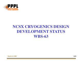 NCSX CRYOGENICS DESIGN DEVELOPMENT STATUS WBS-63