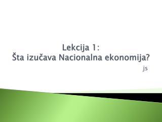 Lekcija 1 :  Šta izučava Nacionalna ekonomija?