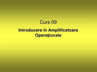 Curs 09 Introducere  în  Amplificatoare  O pera ţionale