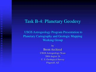 by Brent Archinal USGS Astrogeology Team 2004 August 26 U. S. Geological Survey Flagstaff, AZ