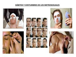 HÁBITOS Y COSTUMBRES DE LOS METROSEXUALES