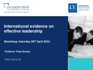 International evidence on effective leadership Workshop: Saturday 26 th  April 2014