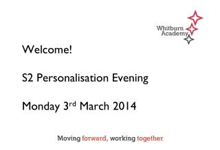 Welcome! S2 Personalisation Evening Monday 3 rd  March 2014