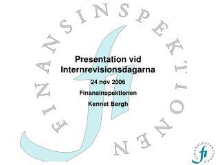 Presentation vid Internrevisionsdagarna 24 nov 2006 Finansinspektionen Kennet Bergh