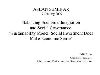 ASEAN SEMINAR 17 January 2007  Balancing Economic Integration  and Social Governance:   Sustainability Model: Social Inv