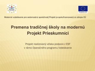 Premena tradičnej školy na modernú Projekt Prieskumníci Projekt realizovaný vďaka podpore z ESF