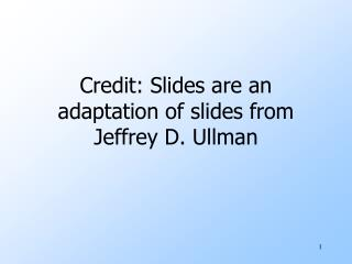 Credit: Slides are an adaptation of slides from Jeffrey D. Ullman