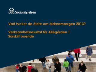 Vad tycker de äldre om äldreomsorgen 2013? Verksamhetsresultat för Allégården 1 Särskilt boende
