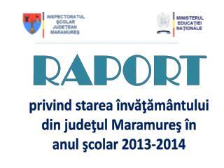 RAPORT privind starea învăţământului din judeţul Maramureş în an ul  şcolar 201 3 -201 4