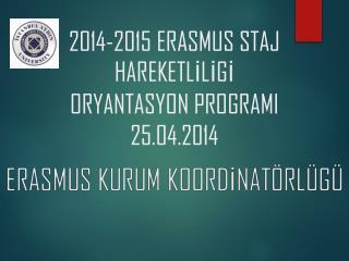 2014-2015 ERASMUS  STAJ HAREKETLİLİGİ ORYANTASYON PROGRAMI 2 5 .04.2014