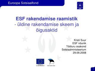 ESF rakendamise raamistik  - üldine rakendamise skeem ja õigusaktid Kristi Suur  ESF nõunik