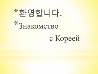 환영합니다 . Знакомство  с Кореей