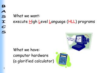 What we want: execute  H igh  L evel  L anguage ( HLL ) programs What we have: computer hardware