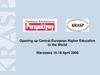Opening up Central European Higher Education  to the World Warszawa 16-18 April 2008