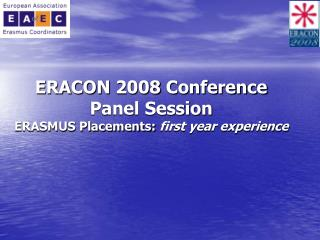 ERACON 2008 Conference Panel Session ERASMUS Placements:  first year experience