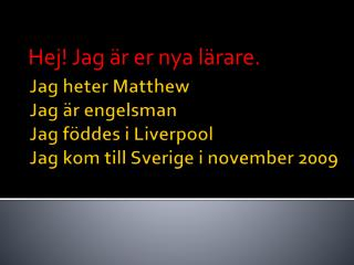 Jag heter  Matthew Jag är engelsman Jag föddes i Liverpool Jag kom till Sverige i november 2009