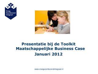 Presentatie bij de Toolkit Maatschappelijke Business Case Januari 2012