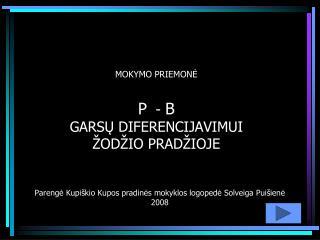 MOKYMO  PRIEMONĖ P   -  B GARSŲ DIFERENCIJAVIMUI  ŽODŽIO PRADŽIOJE