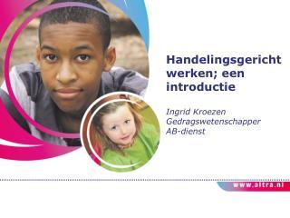 Handelingsgericht werken; een introductie Ingrid  Kroezen Gedragswetenschapper  AB-dienst