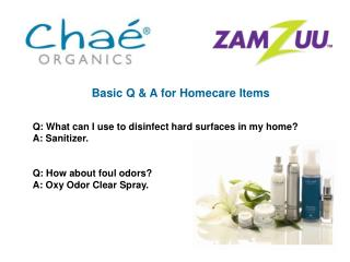 Basic Q  A for Homecare Items   Q: What can I use to disinfect hard surfaces in my home A: Sanitizer.   Q: How about fou
