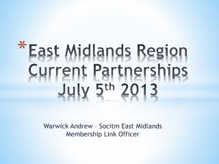 East Midlands Region Current Partnerships July 5 th  2013