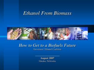 How to Get to a Biofuels Future Governors' Ethanol Coalition August 2007 Omaha, Nebraska