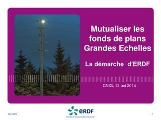 Mutualiser les fonds de plans Grandes Echelles La démarche   d'ERDF