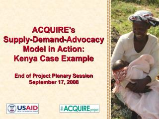 ACQUIRE s  Supply-Demand-Advocacy Model in Action: Kenya Case Example  End of Project Plenary Session September 17, 2008