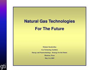Natural Gas Technologies  For The Future Melanie Kenderdine Gas Technology Institute