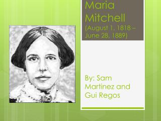Maria Mitchell (August 1, 1818 – June 28, 1889) By: Sam Martinez and  Gui Regos