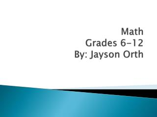 Math Grades 6-12 By: Jayson  Orth