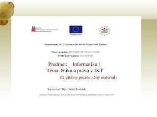 Predmet:    Informatika 1 Téma:  Etika a právo v IKT (Digitálny prezentačný materiál)