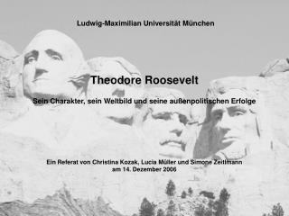 Theodore Roosevelt Sein Charakter, sein Weltbild und seine außenpolitischen Erfolge