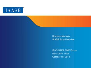 Brendan Murtagh IAASB Board Member IFAC-SAFA SMP  Forum New Delhi, India October 10, 2014