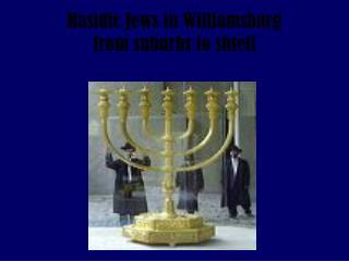 Hasidic Jews in Williamsburg                    from suburbs to shtetl
