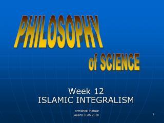 Week 12 ISLAMIC INTEGRALISM Armahedi Mahzar Jakarta ICAS 2010
