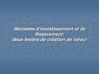 D cisions d investissement et de financement:  deux leviers de cr ation de valeur