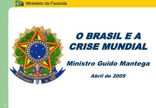 O BRASIL E A CRISE MUNDIAL Ministro Guido Mantega Abril de 2009