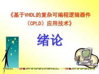 《 基于 VHDL 的复杂可编程逻辑器件( CPLD )应用技术 》