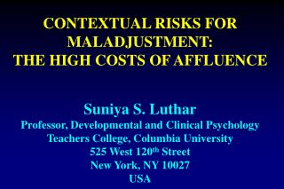CONTEXTUAL RISKS FOR MALADJUSTMENT:   THE HIGH COSTS OF AFFLUENCE    Suniya S. Luthar Professor, Developmental and Clini