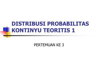 DISTRIBUSI PROBABILITAS KONTINYU TEORITIS 1
