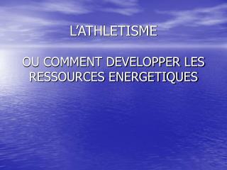 L'ATHLETISME OU COMMENT DEVELOPPER LES RESSOURCES ENERGETIQUES