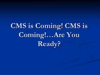CMS is Coming CMS is Coming Are You Ready